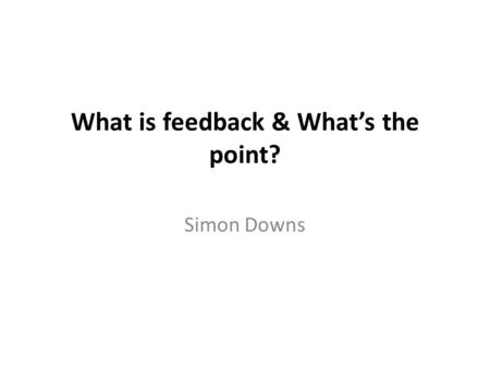 What is feedback & What's the point? Simon Downs.