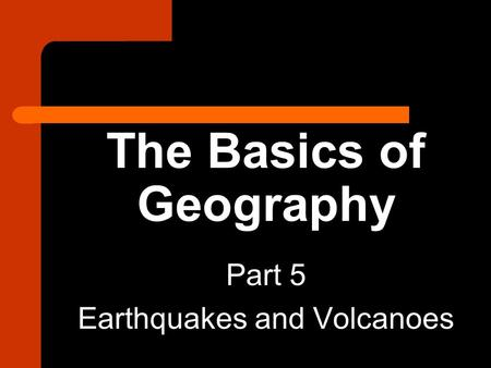 The Basics of Geography Part 5 Earthquakes and Volcanoes.
