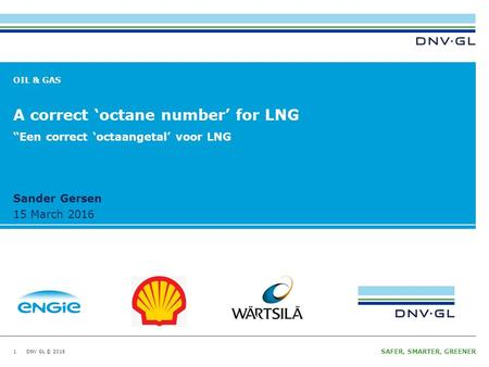 DNV GL © 2016 Ungraded 15 March 2016 SAFER, SMARTER, GREENER DNV GL © 2016 Ungraded 15 March 2016 Sander Gersen OIL & GAS A correct 'octane number' for.