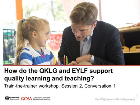 How do the QKLG and EYLF support quality learning and teaching? Train-the-trainer workshop: Session 2, Conversation 1 14874.
