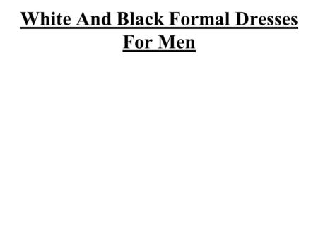 White And Black Formal Dresses For Men. Majority of men are not much interested about fashion and dresses but they want to choose and buy outfits those.