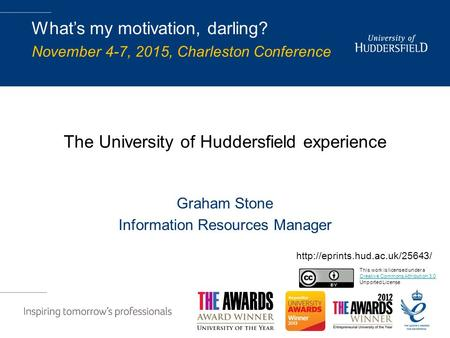 The University of Huddersfield experience Graham Stone Information Resources Manager What's my motivation, darling? November 4-7, 2015, Charleston Conference.