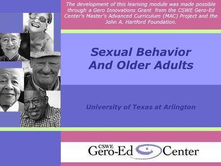 Sexual Behavior And Older Adults University of Texas at Arlington The development of this learning module was made possible through a Gero Innovations.