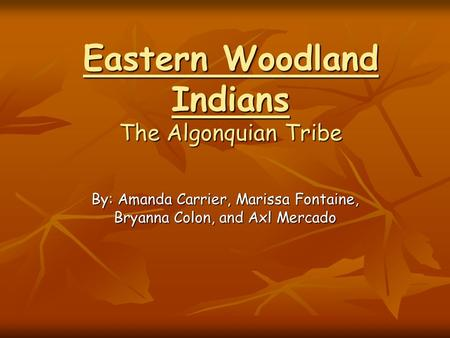 Eastern Woodland Indians The Algonquian Tribe By: Amanda Carrier, Marissa Fontaine, Bryanna Colon, and Axl Mercado.