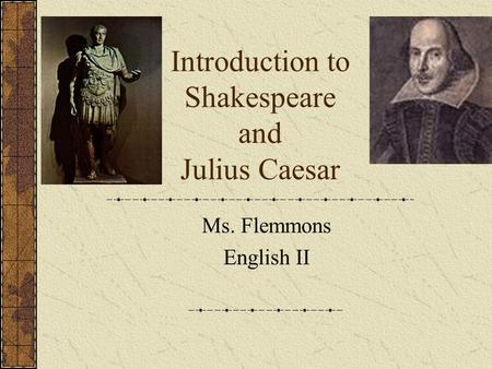 Introduction to Shakespeare and Julius Caesar Ms. Flemmons English II.