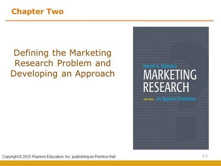 2-1 Copyright © 2010 Pearson Education, Inc. publishing as Prentice Hall Chapter Two Defining the Marketing Research Problem and Developing an Approach.