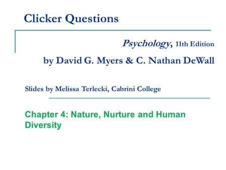 Clicker Questions Chapter 4: Nature, Nurture and Human Diversity Psychology, 11th Edition by David G. Myers & C. Nathan DeWall Slides by Melissa Terlecki,