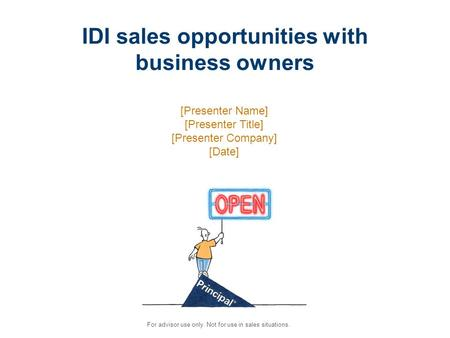 For advisor use only. Not for use in sales situations. IDI sales opportunities with business owners [Presenter Name] [Presenter Title] [Presenter Company]
