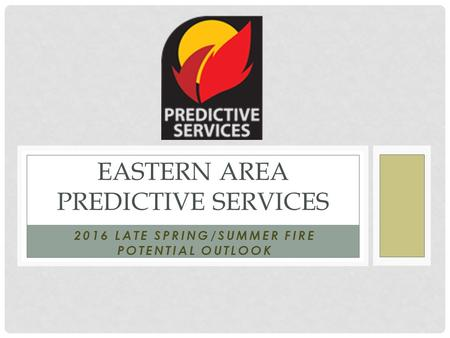 2016 LATE SPRING/SUMMER FIRE POTENTIAL OUTLOOK EASTERN AREA PREDICTIVE SERVICES.