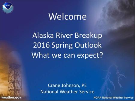 Alaska River Breakup 2016 Spring Outlook What we can expect? Crane Johnson, PE National Weather Service Welcome.