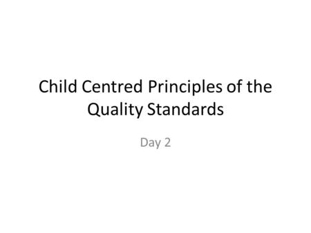 Child Centred Principles of the Quality Standards Day 2.