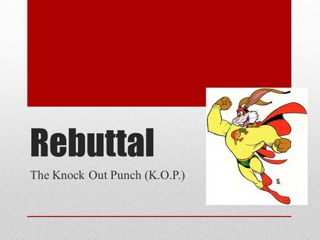 Rebuttal The Knock Out Punch (K.O.P.). What is a rebuttal? Rebuttal- explains why the counterclaim is wrong Explains why the counter- evidence is wrong.