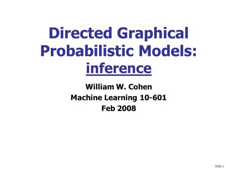 Slide 1 Directed Graphical Probabilistic Models: inference William W. Cohen Machine Learning 10-601 Feb 2008.