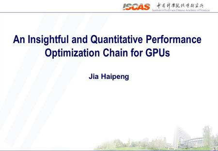 Institute of Software,Chinese Academy of Sciences An Insightful and Quantitative Performance Optimization Chain for GPUs Jia Haipeng.