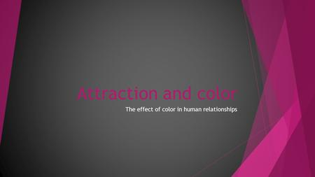 Attraction and color The effect of color in human relationships.