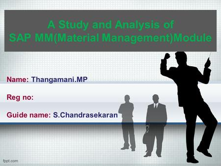 A Study and Analysis of SAP MM(Material Management)Module Name: Thangamani.MP Reg no: Guide name: S.Chandrasekaran.