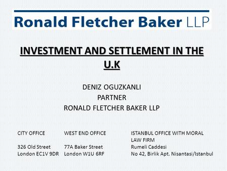 INVESTMENT AND SETTLEMENT IN THE U.K DENIZ OGUZKANLI PARTNER RONALD FLETCHER BAKER LLP CITY OFFICE WEST END OFFICE ISTANBUL OFFICE WITH MORAL LAW FIRM.