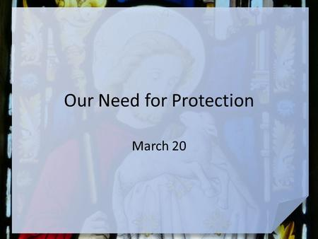 Our Need for Protection March 20. Be honest, now … When have you felt protected during a strange or scary situation? Today we look at ultimate protection.