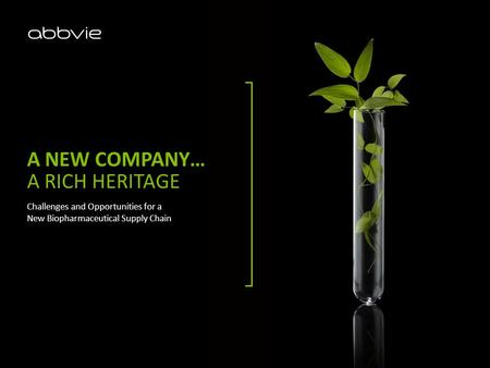A NEW COMPANY… A RICH HERITAGE Challenges and Opportunities for a New Biopharmaceutical Supply Chain.