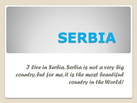 SERBIA I live in Serbia. Serbia is not a very big country, but for me, it is the most beautiful country in the World!