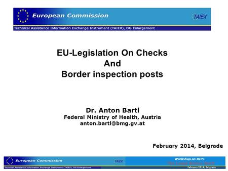 EU-Legislation On Checks And Border inspection posts Dr. Anton Bartl Federal Ministry of Health, Austria February 2014, Belgrade.
