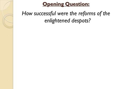How successful were the reforms of the enlightened despots? Opening Question: