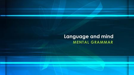 MENTAL GRAMMAR Language and mind. First half of 20 th cent. – What the main goal of linguistics should be? Behaviorism – Bloomfield: goal of linguistics.