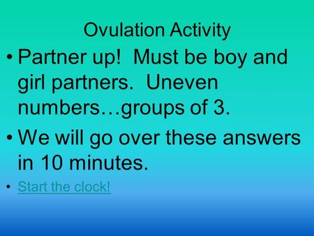 Ovulation Activity Partner up! Must be boy and girl partners. Uneven numbers…groups of 3. We will go over these answers in 10 minutes. Start the clock!