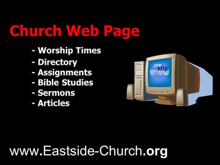 Church Web Page - Worship Times - Directory - Assignments - Bible Studies - Sermons - Articles www.Eastside-Church.org.