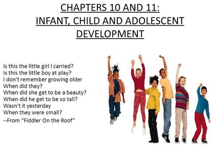 CHAPTERS 10 AND 11: INFANT, CHILD AND ADOLESCENT DEVELOPMENT Is this the little girl I carried? Is this the little boy at play? I don't remember growing.