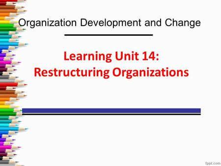 Organization Development and Change Learning Unit 14: Restructuring Organizations.