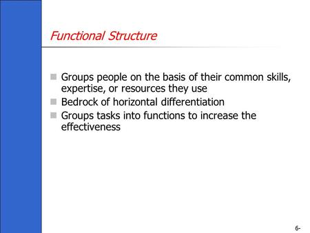 6- Functional Structure Groups people on the basis of their common skills, expertise, or resources they use Bedrock of horizontal differentiation Groups.