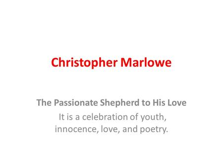 Christopher Marlowe The Passionate Shepherd to His Love It is a celebration of youth, innocence, love, and poetry.
