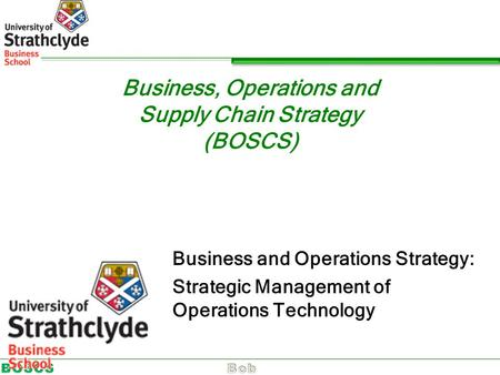 Business, Operations and Supply Chain Strategy (BOSCS) Business and Operations Strategy: Strategic Management of Operations Technology.