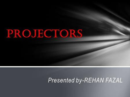 Presented by-REHAN FAZAL. (1) Introduction to projectors (2) Types of projectors (3) Advantages and disadvantages (4) conclusion Table of contents.