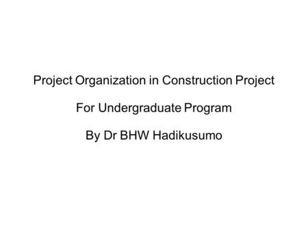 Project Organization in Construction Project For Undergraduate Program By Dr BHW Hadikusumo.