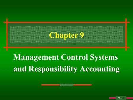 9 - 1 Chapter 9 Management Control Systems and Responsibility Accounting.