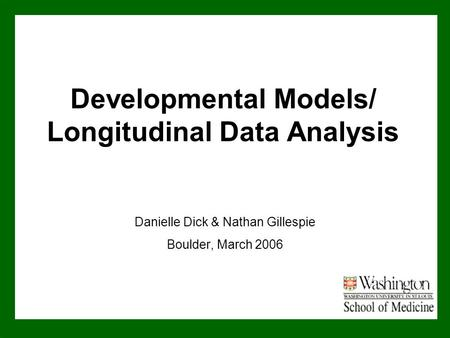 Developmental Models/ Longitudinal Data Analysis Danielle Dick & Nathan Gillespie Boulder, March 2006.