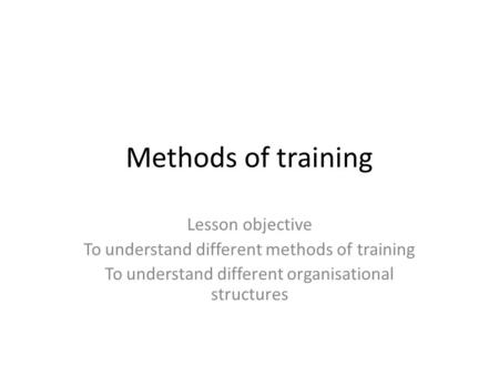 Methods of training Lesson objective To understand different methods of training To understand different organisational structures.