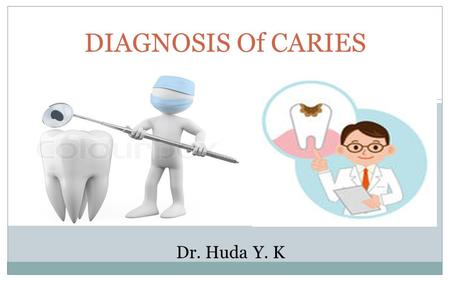 DIAGNOSIS Of CARIES Dr. Huda Y. K. Diagnosis It is the determination of the nature of the disease, injury or other defect by examination, test and investigation.