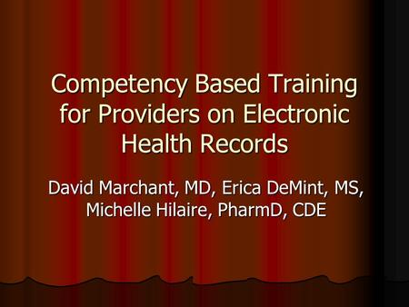 Competency Based Training for Providers on Electronic Health Records David Marchant, MD, Erica DeMint, MS, Michelle Hilaire, PharmD, CDE.