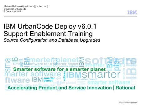 © 2013 IBM Corporation IBM UrbanCode Deploy v6.0.1 Support Enablement Training Source Configuration and Database Upgrades Michael Malinowski