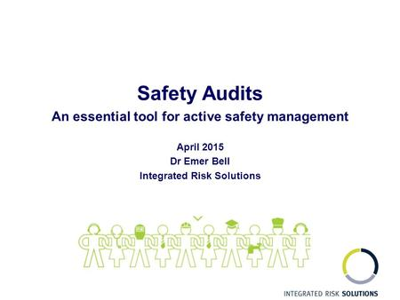 Safety Audits An essential tool for active safety management April 2015 Dr Emer Bell Integrated Risk Solutions.