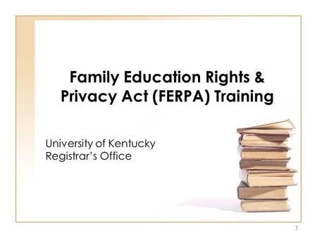 1 Family Education Rights & Privacy Act (FERPA) Training University of Kentucky Registrar's Office.
