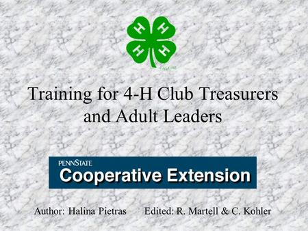 Training for 4-H Club Treasurers and Adult Leaders Author: Halina Pietras Edited: R. Martell & C. Kohler.