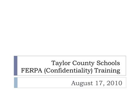 Taylor County Schools FERPA (Confidentiality) Training August 17, 2010.