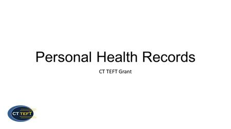 Personal Health Records CT TEFT Grant. Agenda Introductions TEFT grant Overview Personal Health Records (PHRs) The PHR Interest Survey.