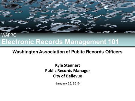 January 26, 2010 WAPRO Electronic Records Management 101 WAPRO Electronic Records Management 101 Washington Association of Public Records Officers Kyle.