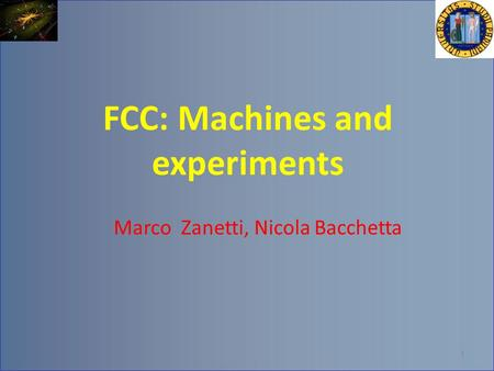 1 FCC: Machines and experiments Marco Zanetti, Nicola Bacchetta.