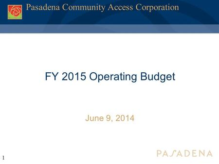 1 Pasadena Community Access Corporation FY 2015 Operating Budget June 9, 2014.